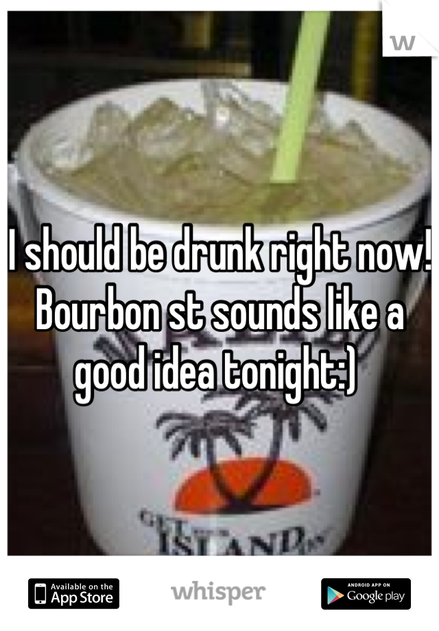 I should be drunk right now!  Bourbon st sounds like a good idea tonight:)