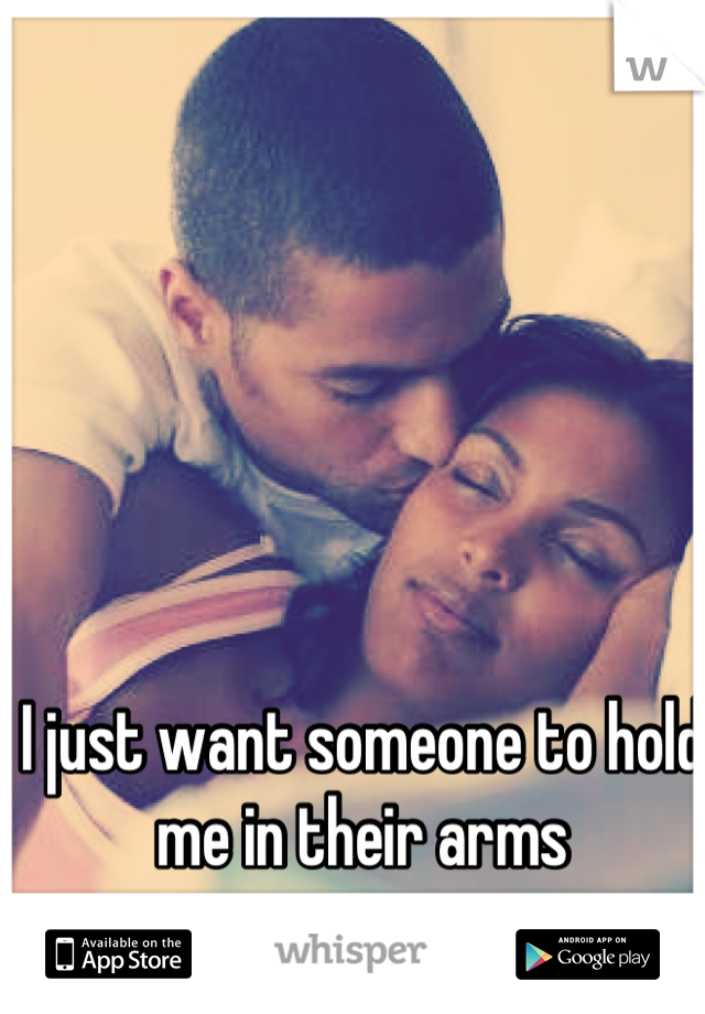 I just want someone to hold me in their arms