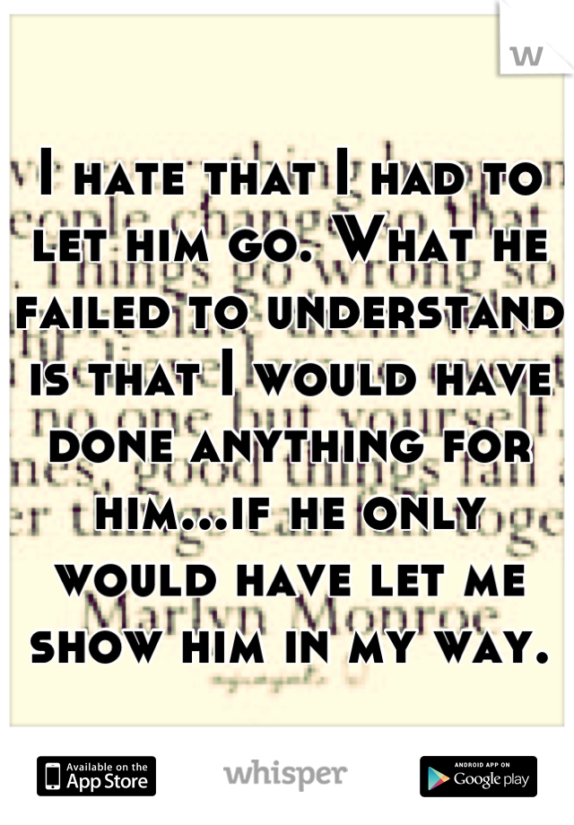 I hate that I had to let him go. What he failed to understand is that I would have done anything for him...if he only would have let me show him in my way.