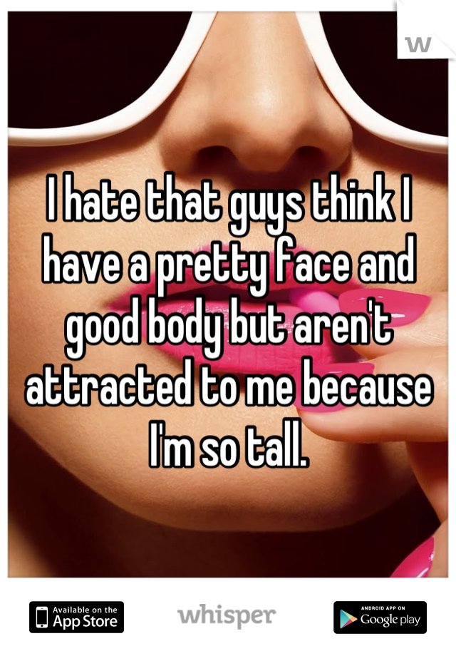I hate that guys think I have a pretty face and good body but aren't attracted to me because I'm so tall.
