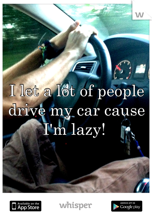 I let a lot of people drive my car cause I'm lazy!