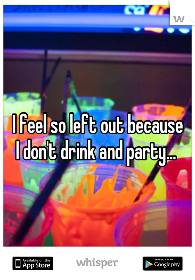 I feel so left out because  I don't drink and party…