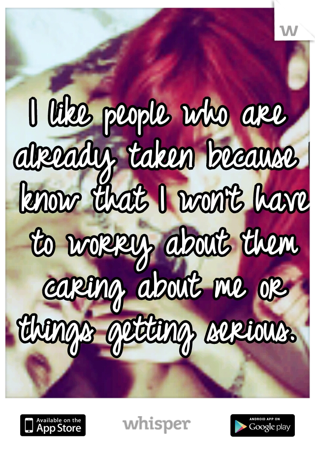 I like people who are already taken because I know that I won't have to worry about them caring about me or things getting serious.