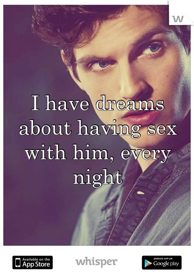 I have dreams about having sex with him, every night