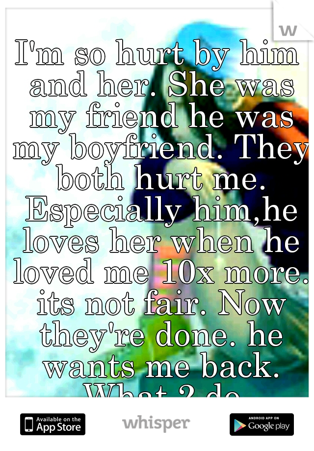 I'm so hurt by him and her. She was my friend he was my boyfriend. They both hurt me. Especially him,he loves her when he loved me 10x more. its not fair. Now they're done. he wants me back. What 2 do
