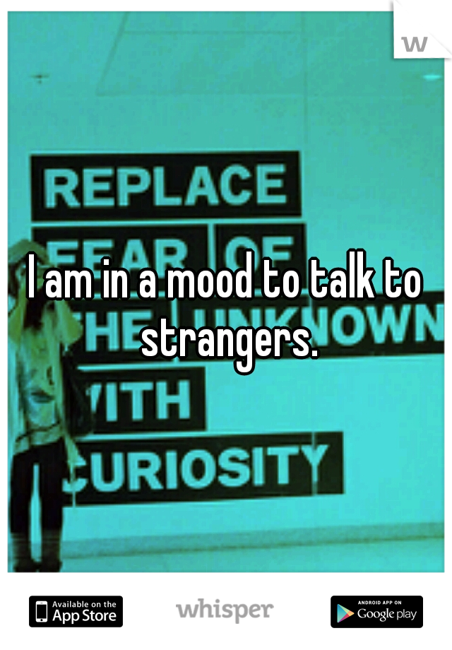 I am in a mood to talk to strangers.