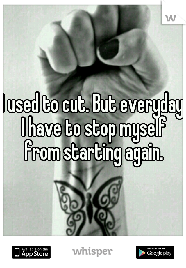 I used to cut. But everyday I have to stop myself from starting again.