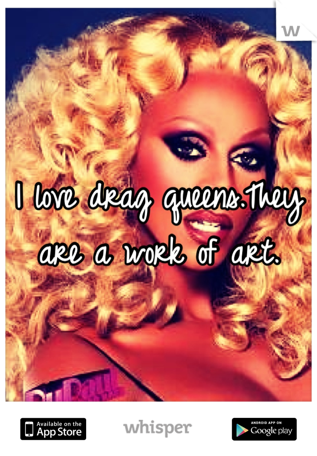 I love drag queens.They are a work of art.