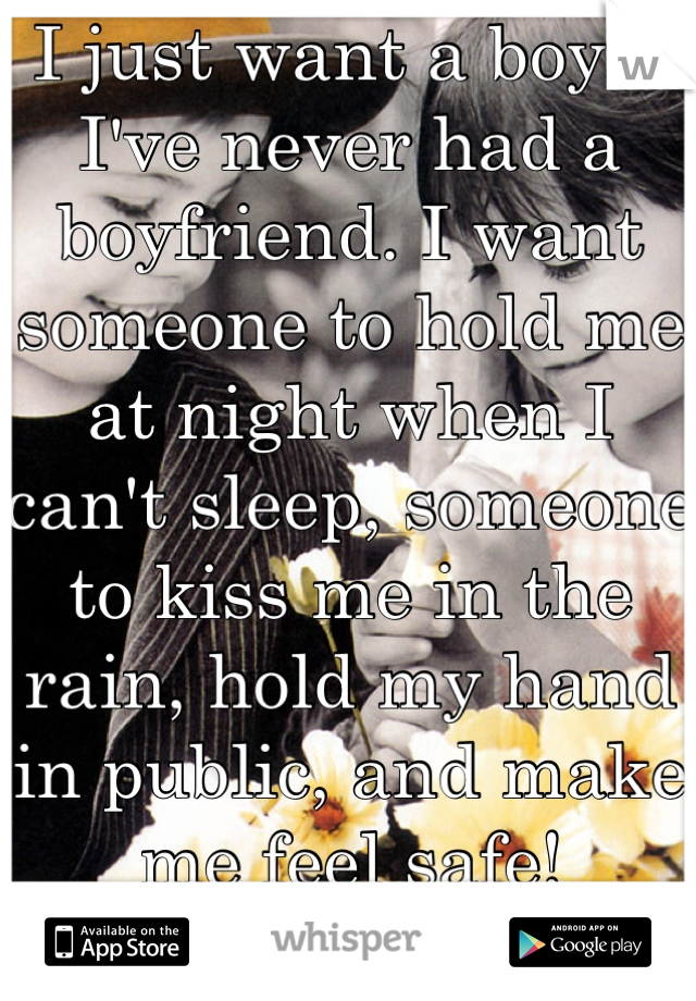I just want a boy... I've never had a boyfriend. I want someone to hold me at night when I can't sleep, someone to kiss me in the rain, hold my hand in public, and make me feel safe!   I just.. Need <3