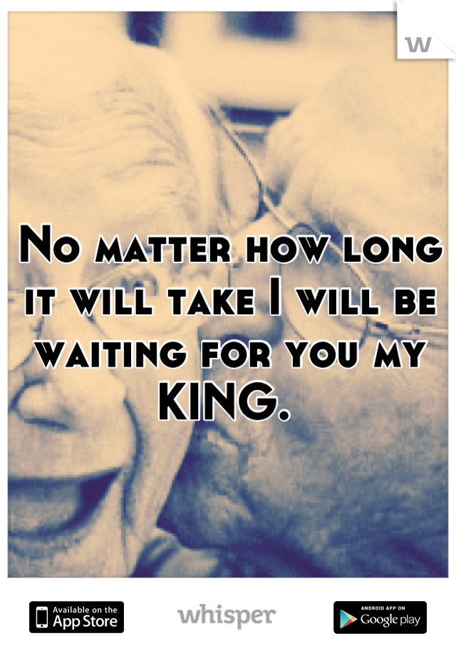 No matter how long it will take I will be waiting for you my KING.