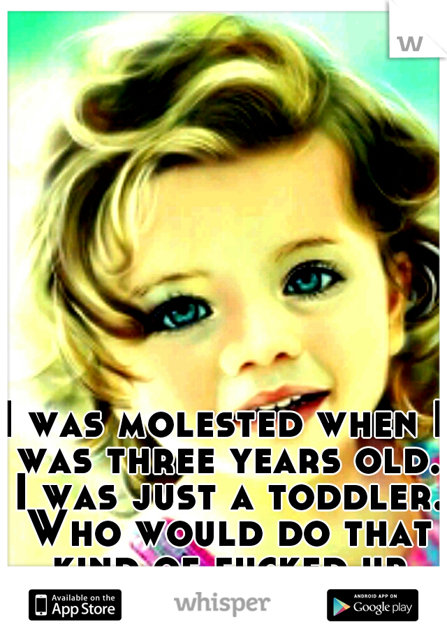 I was molested when I was three years old. I was just a toddler. Who would do that kind of fucked up shit?