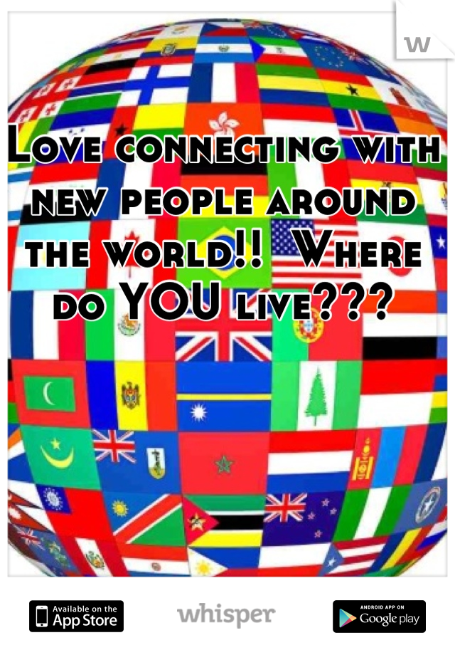 Love connecting with new people around the world!!  Where do YOU live???