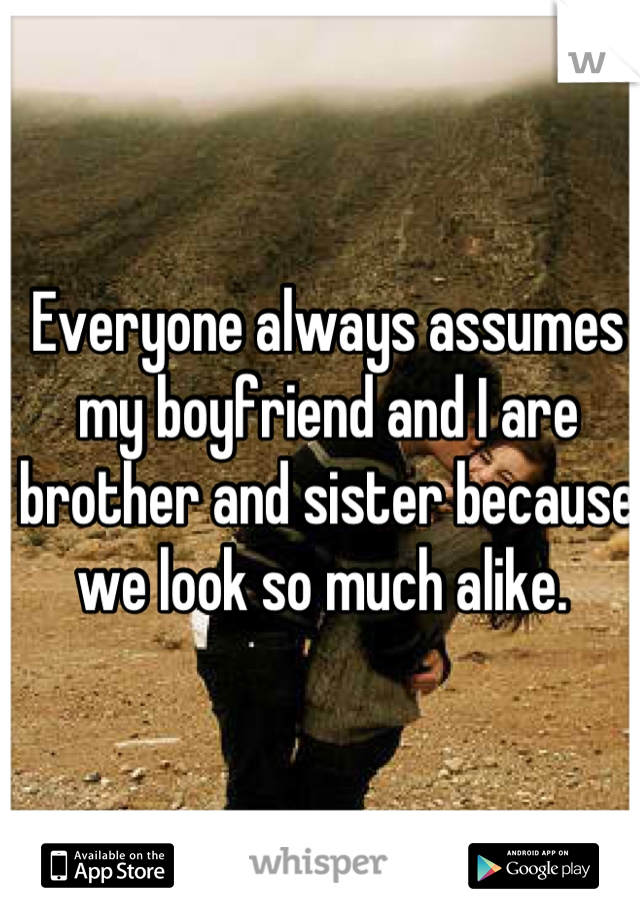 Everyone always assumes my boyfriend and I are brother and sister because we look so much alike.