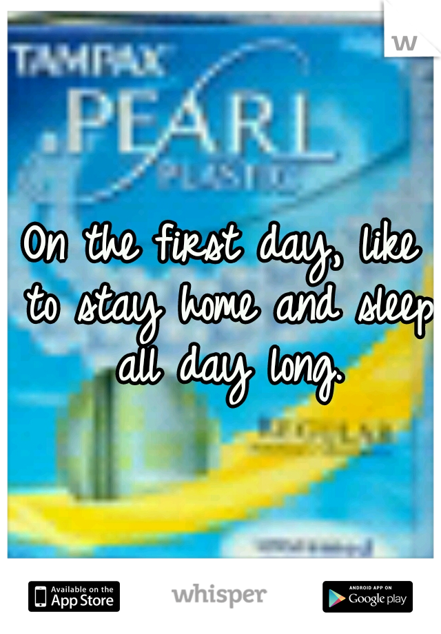 On the first day, like to stay home and sleep all day long.