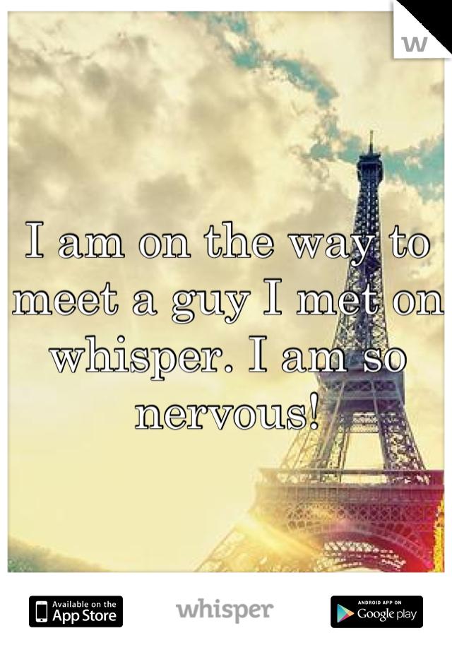 I am on the way to meet a guy I met on whisper. I am so nervous!