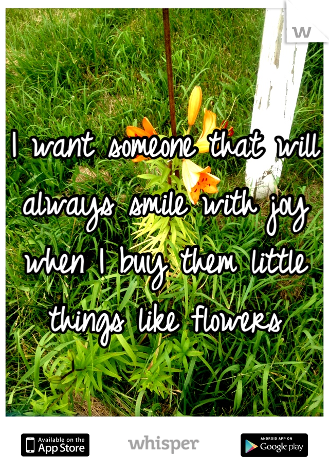 I want someone that will always smile with joy when I buy them little things like flowers