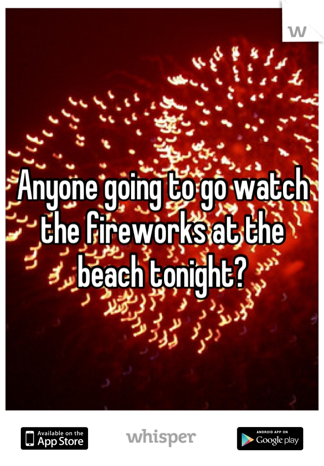 Anyone going to go watch the fireworks at the beach tonight?