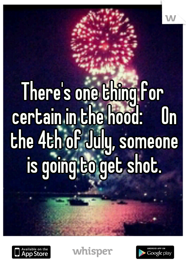 There's one thing for certain in the hood:  On the 4th of July, someone is going to get shot.