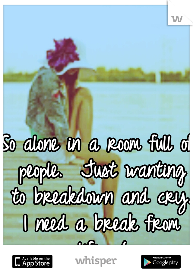 So alone in a room full of people.  Just wanting to breakdown and cry. I need a break from life. :/