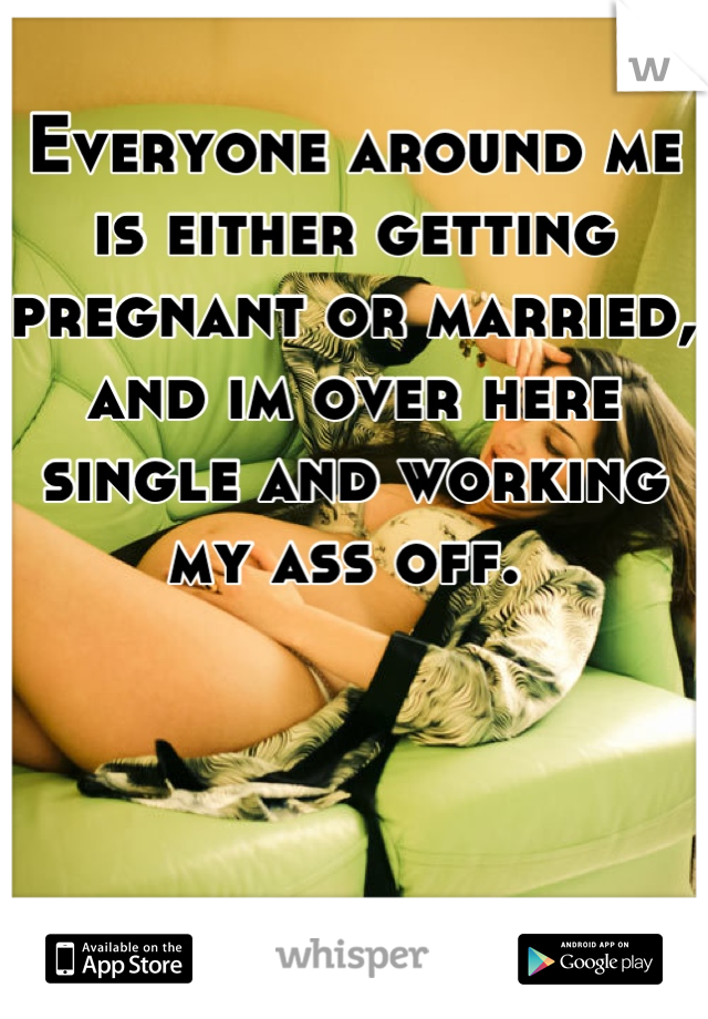 Everyone around me is either getting pregnant or married, and im over here single and working my ass off.