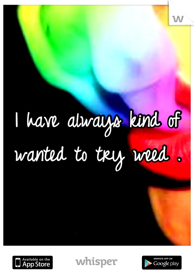 I have always kind of wanted to try weed .