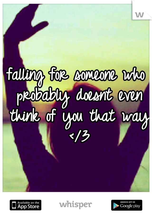 falling for someone who probably doesnt even think of you that way </3