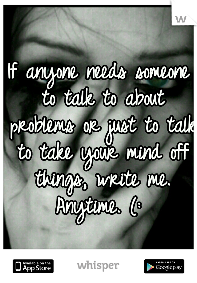 If anyone needs someone to talk to about problems or just to talk to take your mind off things, write me. Anytime. (: