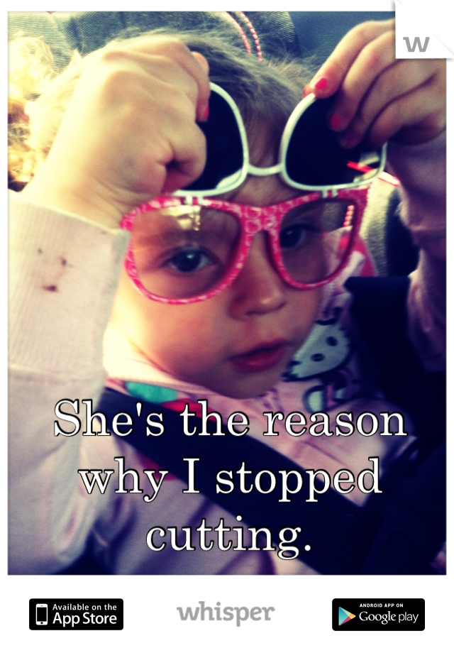 She's the reason why I stopped cutting.