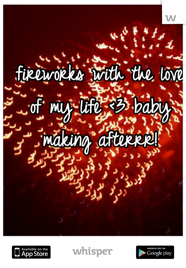 fireworks with the love of my life <3 baby making afterrr!
