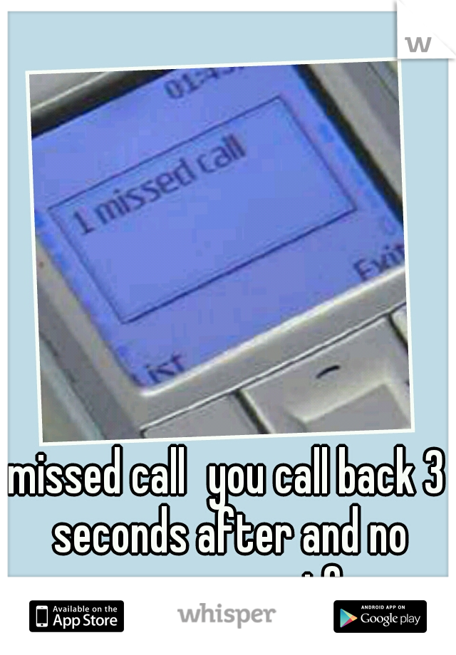 missed call you call back 3 seconds after and no answer ...wtf