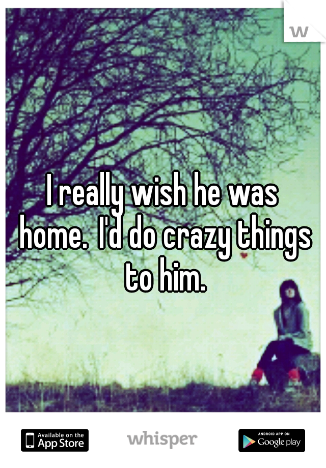 I really wish he was home. I'd do crazy things to him.