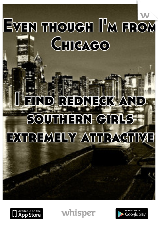 Even though I'm from Chicago    I find redneck and southern girls extremely attractive