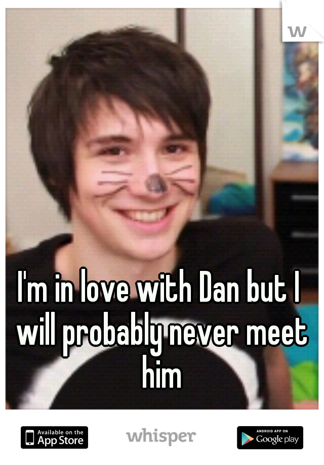 I'm in love with Dan but I will probably never meet him
