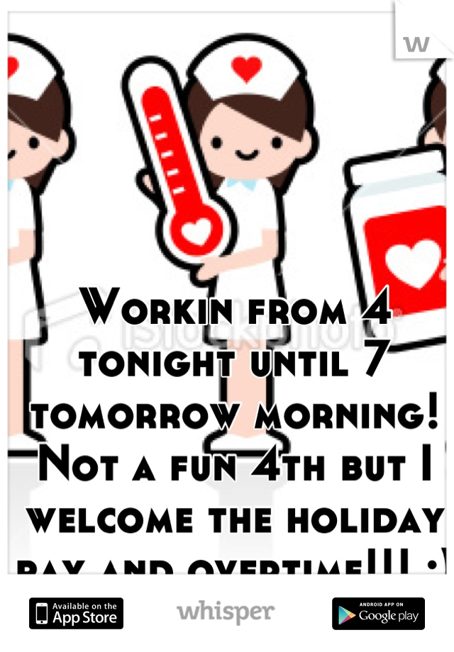 Workin from 4 tonight until 7 tomorrow morning! Not a fun 4th but I welcome the holiday pay and overtime!!! :)