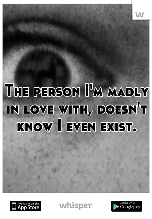 The person I'm madly in love with, doesn't know I even exist.