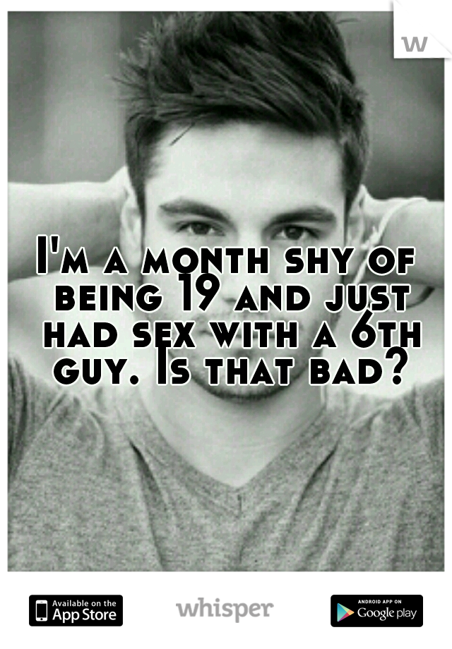 I'm a month shy of being 19 and just had sex with a 6th guy. Is that bad?