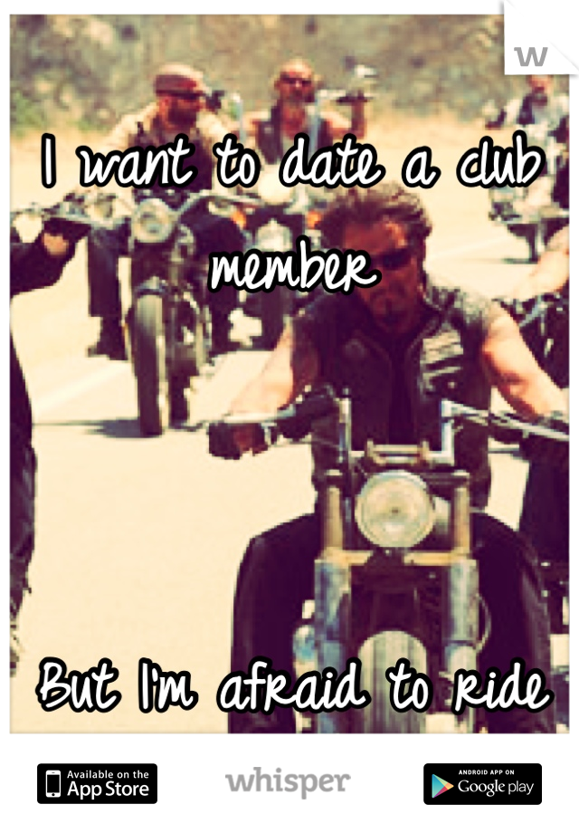 I want to date a club member    But I'm afraid to ride bikes