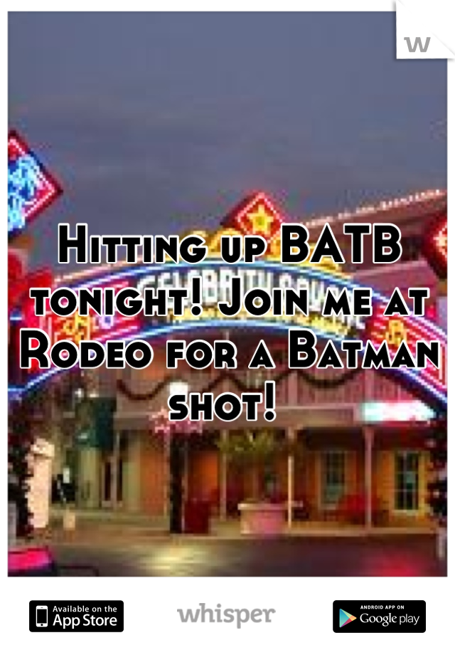 Hitting up BATB tonight! Join me at Rodeo for a Batman shot!