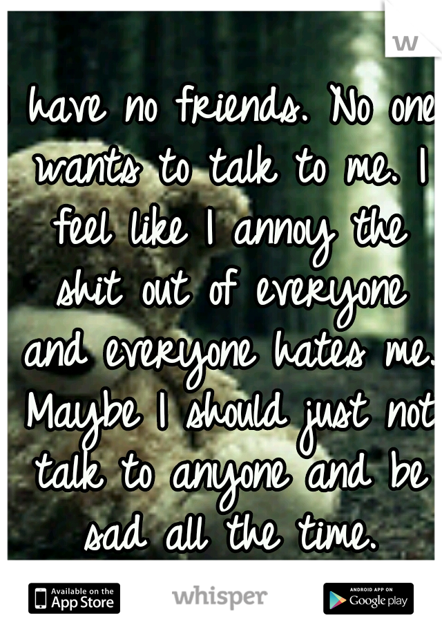 I have no friends. No one wants to talk to me. I feel like I annoy the shit out of everyone and everyone hates me. Maybe I should just not talk to anyone and be sad all the time.