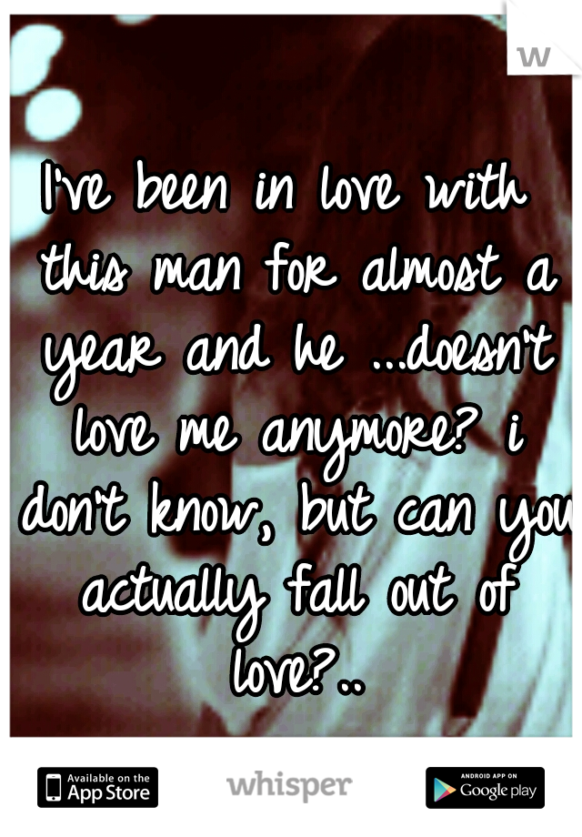 I've been in love with this man for almost a year and he ...doesn't love me anymore? i don't know, but can you actually fall out of love?..