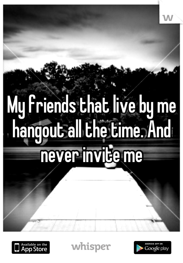 My friends that live by me hangout all the time. And never invite me