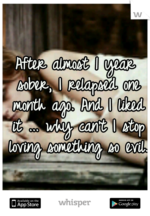 After almost 1 year sober, I relapsed one month ago. And I liked it ... why can't I stop loving something so evil.