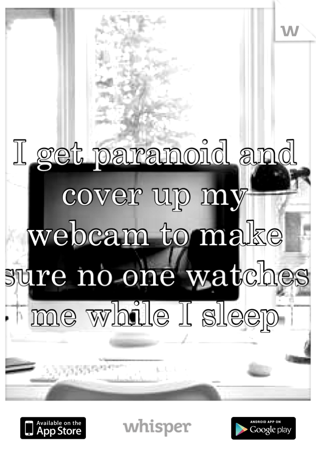 I get paranoid and cover up my webcam to make sure no one watches me while I sleep