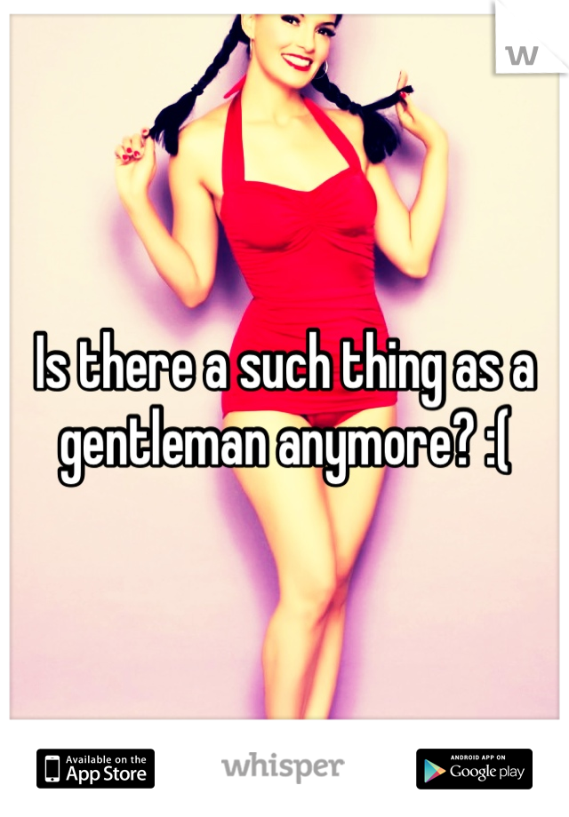 Is there a such thing as a gentleman anymore? :(