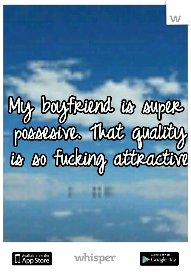 My boyfriend is super possesive. That quality is so fucking attractive.