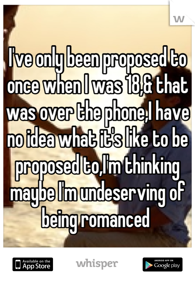 I've only been proposed to once when I was 18,& that was over the phone,I have no idea what it's like to be proposed to,I'm thinking maybe I'm undeserving of being romanced