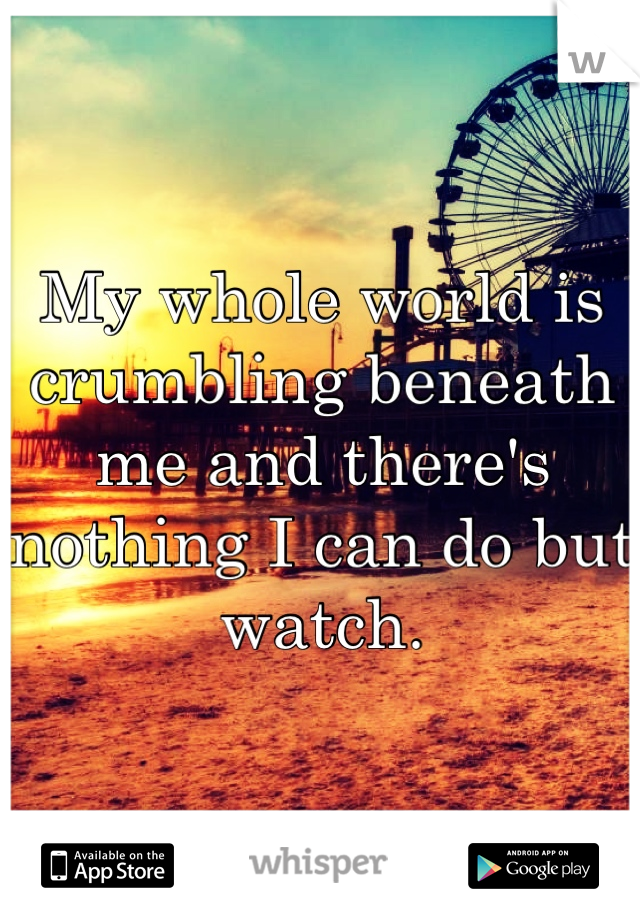 My whole world is crumbling beneath me and there's nothing I can do but watch.
