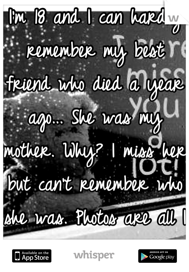 I'm 18 and I can hardly remember my best friend who died a year ago... She was my mother. Why? I miss her but can't remember who she was. Photos are all I have left :(