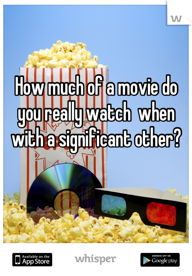 How much of a movie do you really watch  when with a significant other?