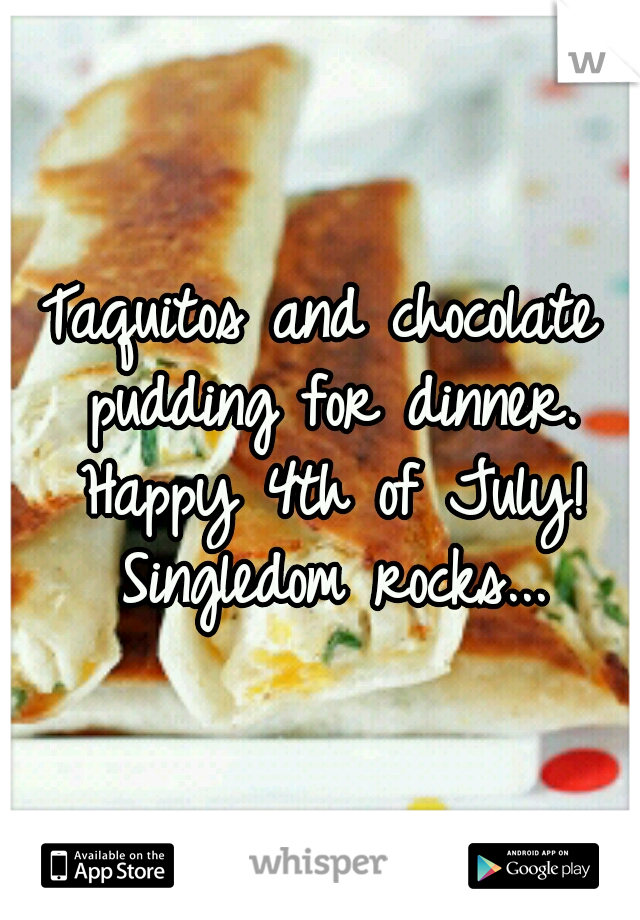 Taquitos and chocolate pudding for dinner. Happy 4th of July! Singledom rocks...